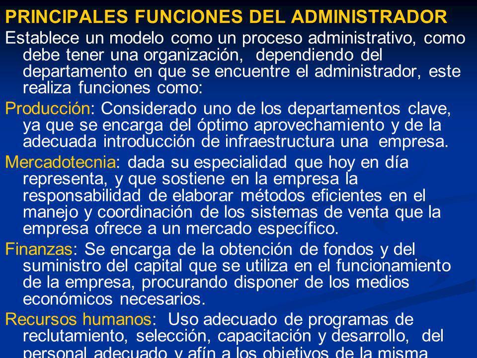 PRINCIPALES FUNCIONES DEL ADMINISTRADOR Establece un modelo como un proceso administrativo, como debe tener una organización, dependiendo del departam