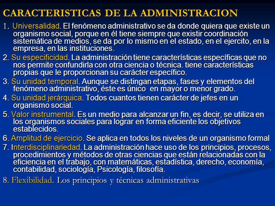 CARACTERISTICAS DE LA ADMINISTRACION 1. Universalidad. El fenómeno administrativo se da donde quiera que existe un organismo social, porque en él tien