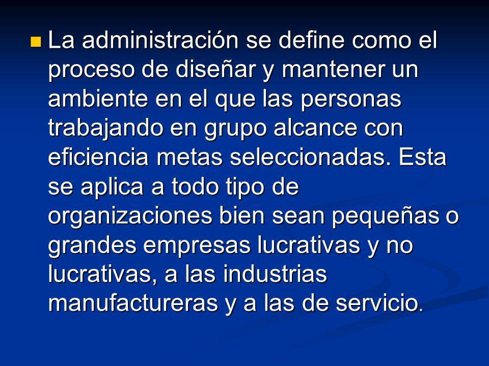 La administración se define como el proceso de diseñar y mantener un ambiente en el que las personas trabajando en grupo alcance con eficiencia metas