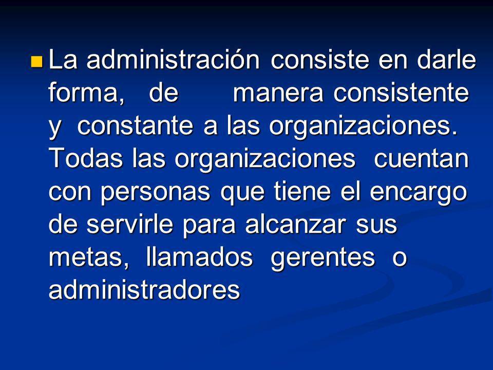 La administración consiste en darle forma, de manera consistente y constante a las organizaciones. Todas las organizaciones cuentan con personas que t