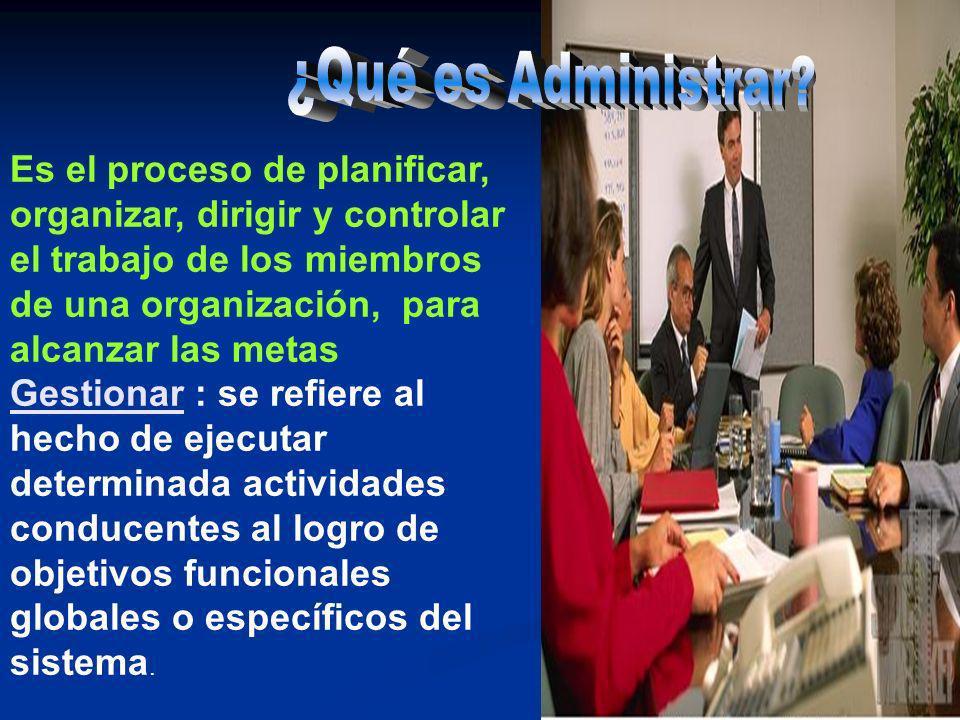 Es el proceso de planificar, organizar, dirigir y controlar el trabajo de los miembros de una organización, para alcanzar las metas Gestionar : se ref