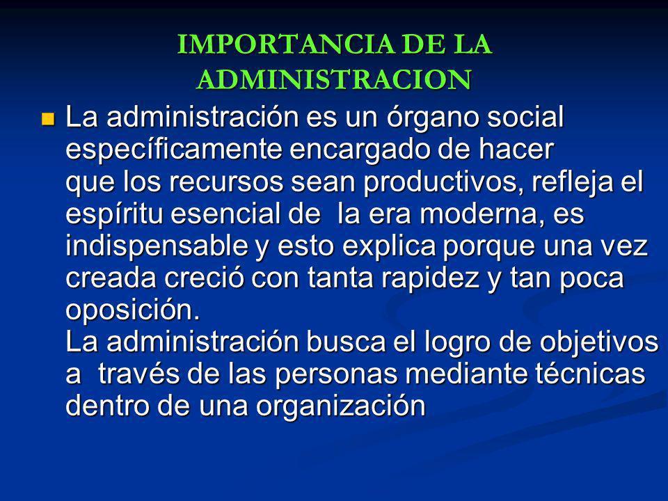 IMPORTANCIA DE LA ADMINISTRACION La administración es un órgano social específicamente encargado de hacer que los recursos sean productivos, refleja e