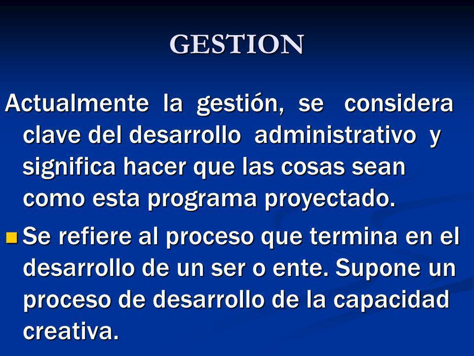 GESTION Actualmente la gestión, se considera clave del desarrollo administrativo y significa hacer que las cosas sean como esta programa proyectado. S