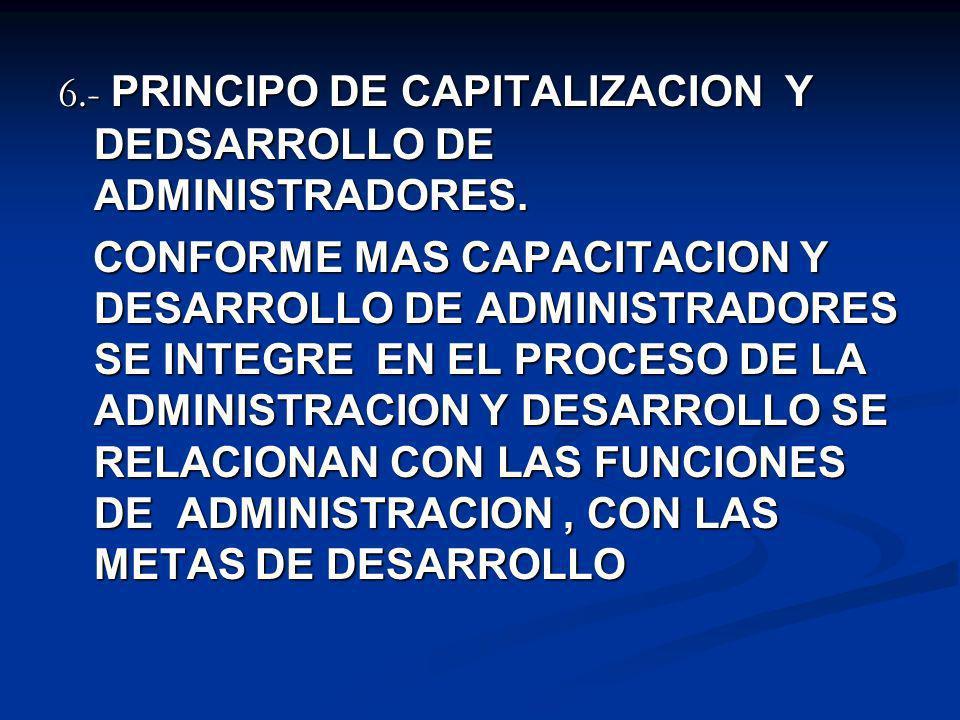 6.- PRINCIPO DE CAPITALIZACION Y DEDSARROLLO DE ADMINISTRADORES. CONFORME MAS CAPACITACION Y DESARROLLO DE ADMINISTRADORES SE INTEGRE EN EL PROCESO DE