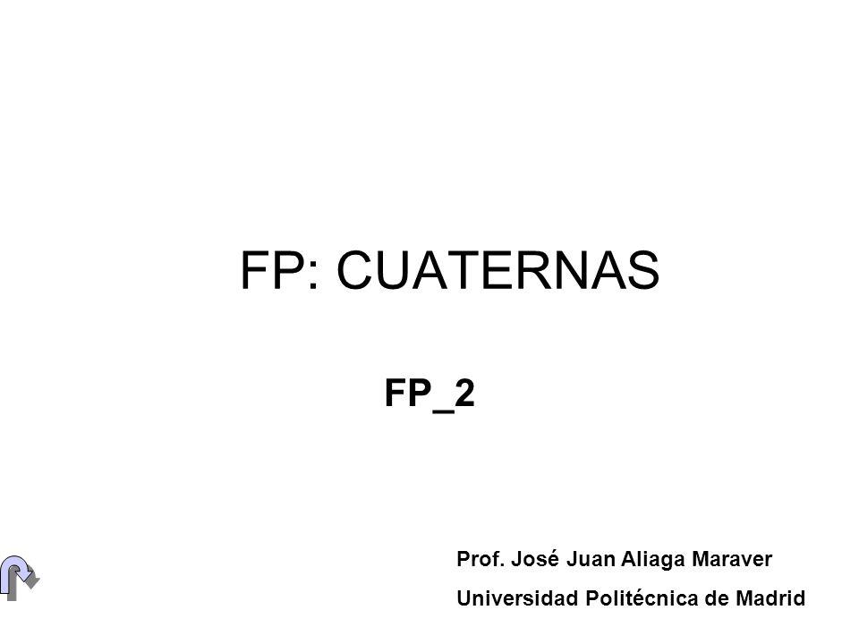 FP: CUATERNAS FP_2 Prof. José Juan Aliaga Maraver Universidad Politécnica de Madrid
