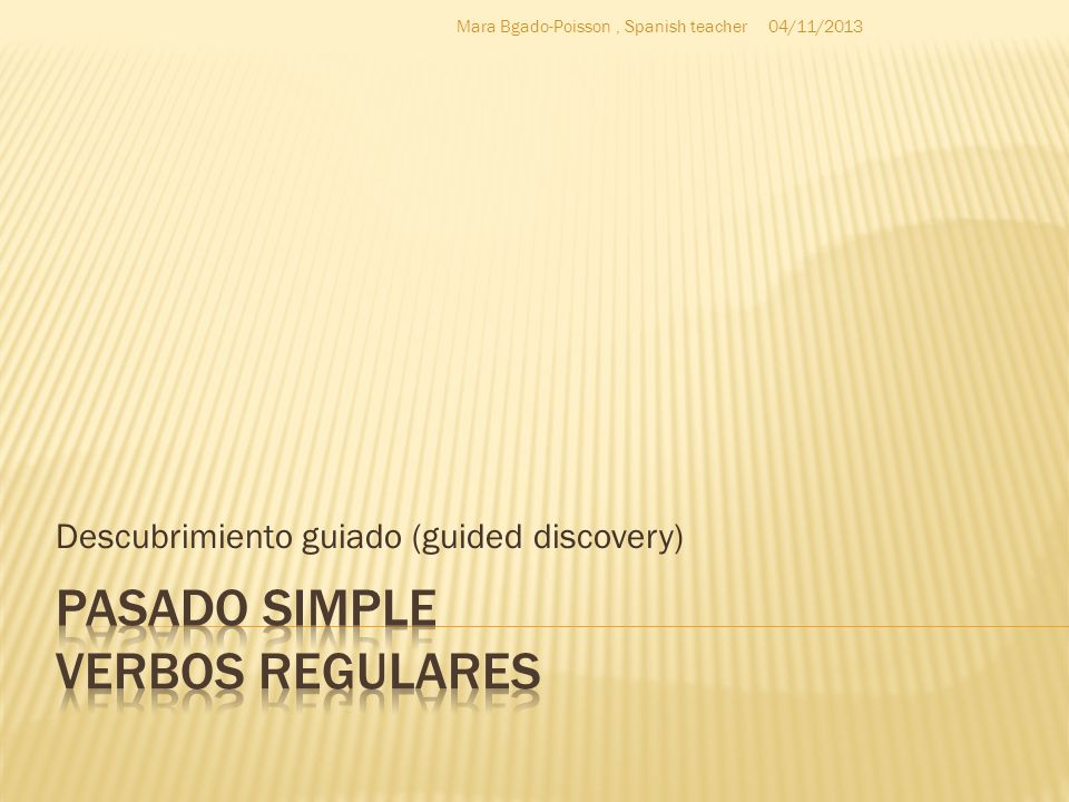 Descubrimiento guiado (guided discovery) 04/11/2013Mara Bgado-Poisson, Spanish teacher