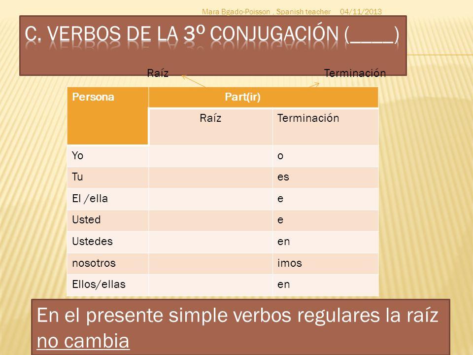 Persona Part(ir) RaízTerminación Yoo Tues El /ellae Ustede Ustedesen nosotrosimos Ellos/ellasen 04/11/2013Mara Bgado-Poisson, Spanish teacher TerminaciónRaíz En el presente simple verbos regulares la raíz no cambia