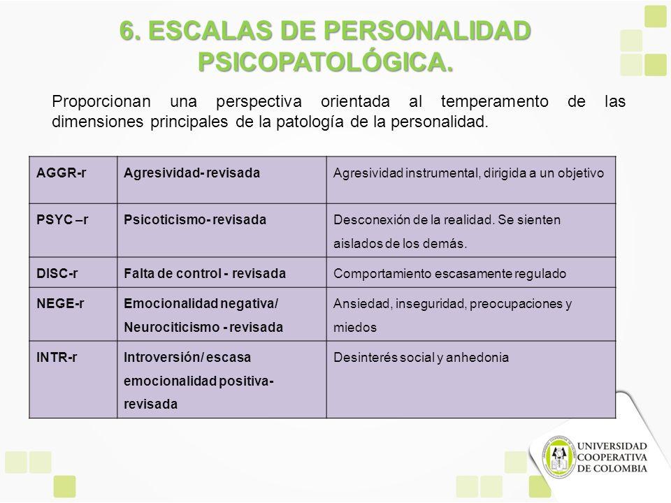 6. ESCALAS DE PERSONALIDAD PSICOPATOLÓGICA. Proporcionan una perspectiva orientada al temperamento de las dimensiones principales de la patología de l
