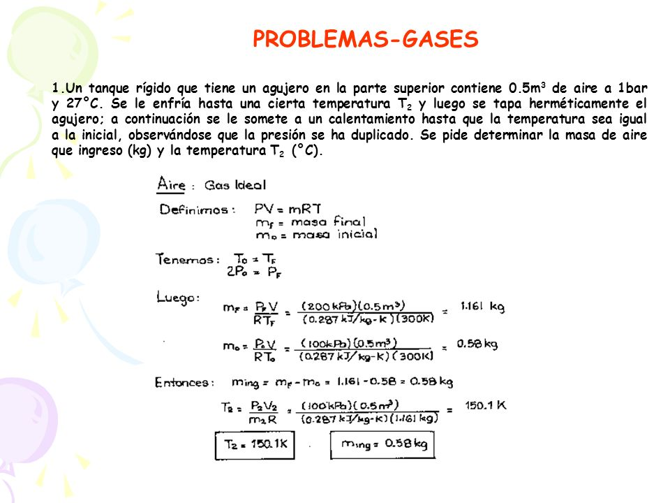 PROBLEMAS-GASES 1.Un tanque rígido que tiene un agujero en la parte superior contiene 0.5m 3 de aire a 1bar y 27°C. Se le enfría hasta una cierta temp