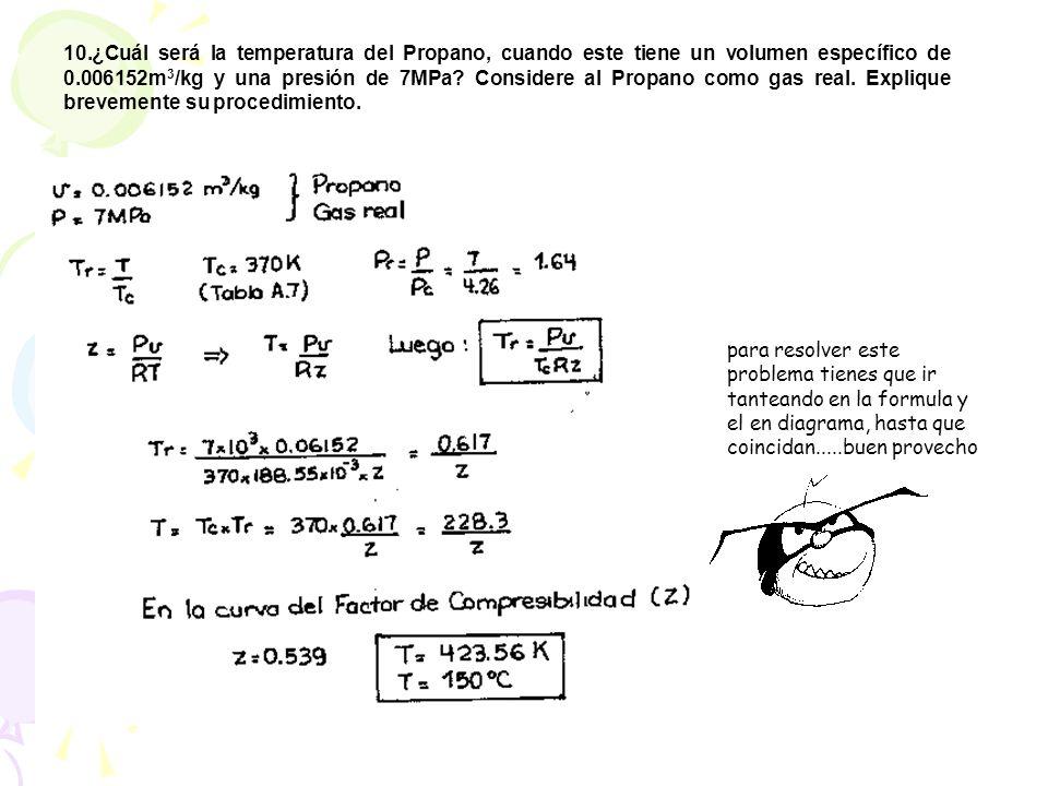 10.¿Cuál será la temperatura del Propano, cuando este tiene un volumen específico de 0.006152m 3 /kg y una presión de 7MPa? Considere al Propano como