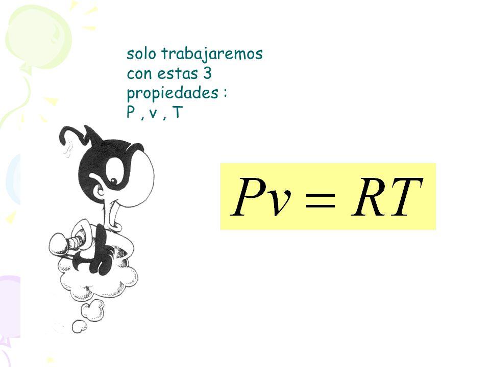 solo trabajaremos con estas 3 propiedades : P, v, T