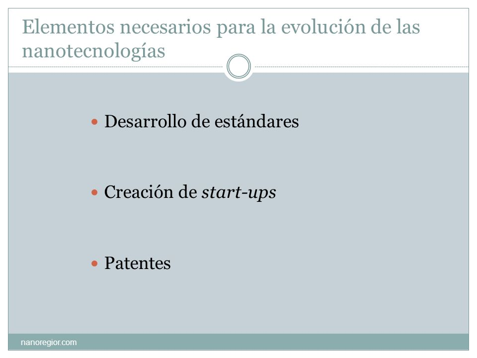 Elementos necesarios para la evolución de las nanotecnologías nanoregior.com Desarrollo de estándares Creación de start-ups Patentes