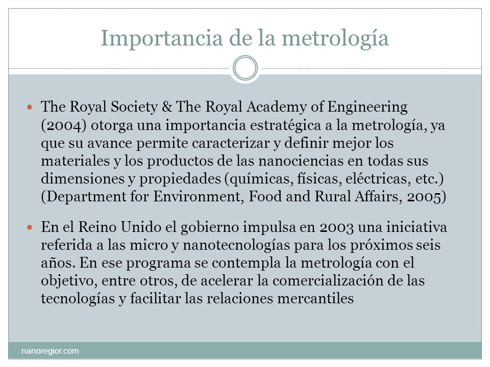 Importancia de la metrología nanoregior.com The Royal Society & The Royal Academy of Engineering (2004) otorga una importancia estratégica a la metrol