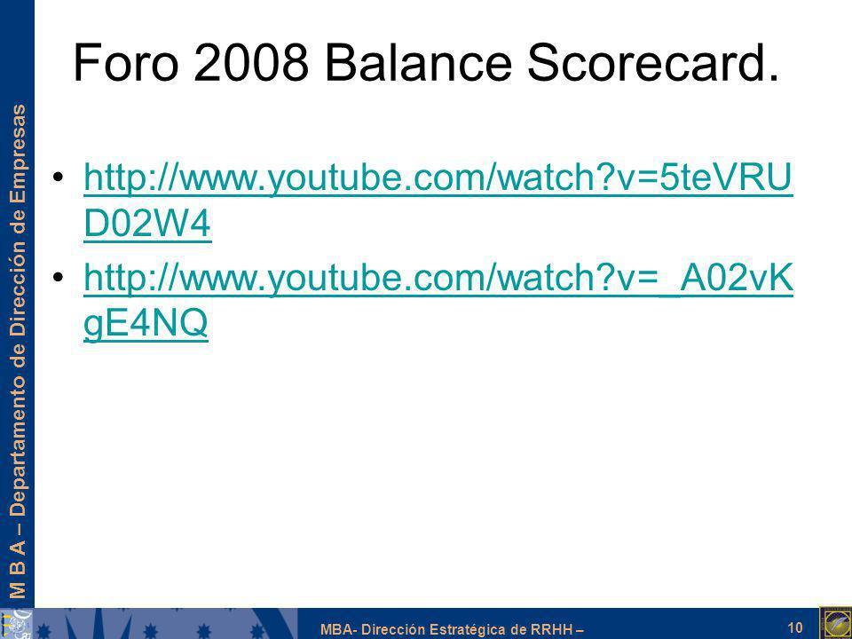 M B A – Departamento de Dirección de Empresas MBA- Dirección Estratégica de RRHH – Foro 2008 Balance Scorecard. 10 http://www.youtube.com/watch?v=5teV
