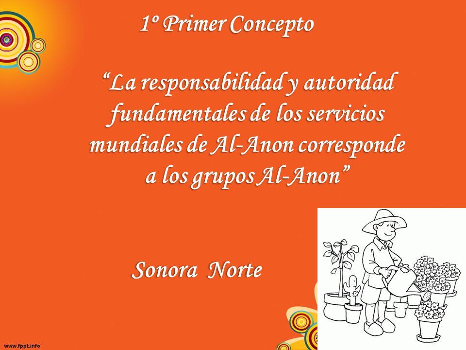 1º Primer Concepto La responsabilidad y autoridad fundamentales de los servicios mundiales de Al-Anon corresponde a los grupos Al-Anon Sonora NorteSon