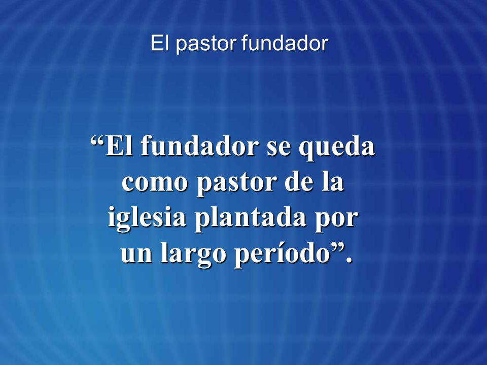 El pastor fundador El fundador se queda como pastor de la iglesia plantada por un largo período.