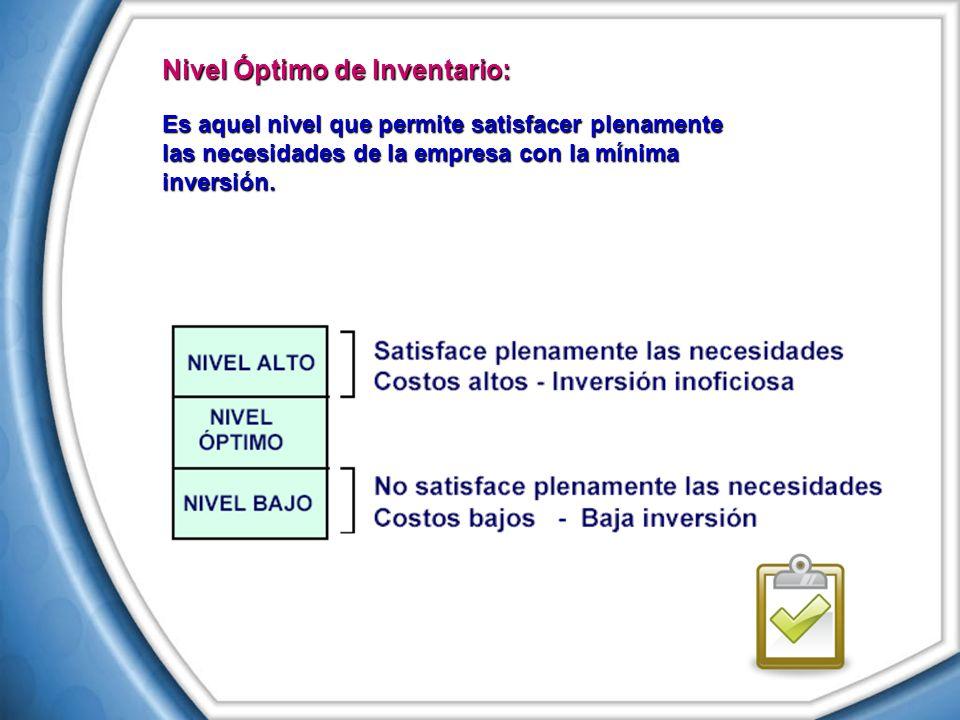 Nivel Óptimo de Inventario: Es aquel nivel que permite satisfacer plenamente las necesidades de la empresa con la mínima inversión.