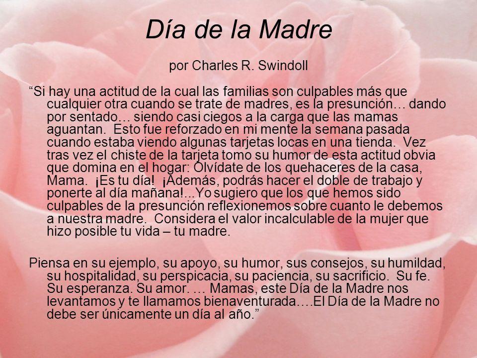 Día de la Madre por Charles R. Swindoll Si hay una actitud de la cual las familias son culpables más que cualquier otra cuando se trate de madres, es
