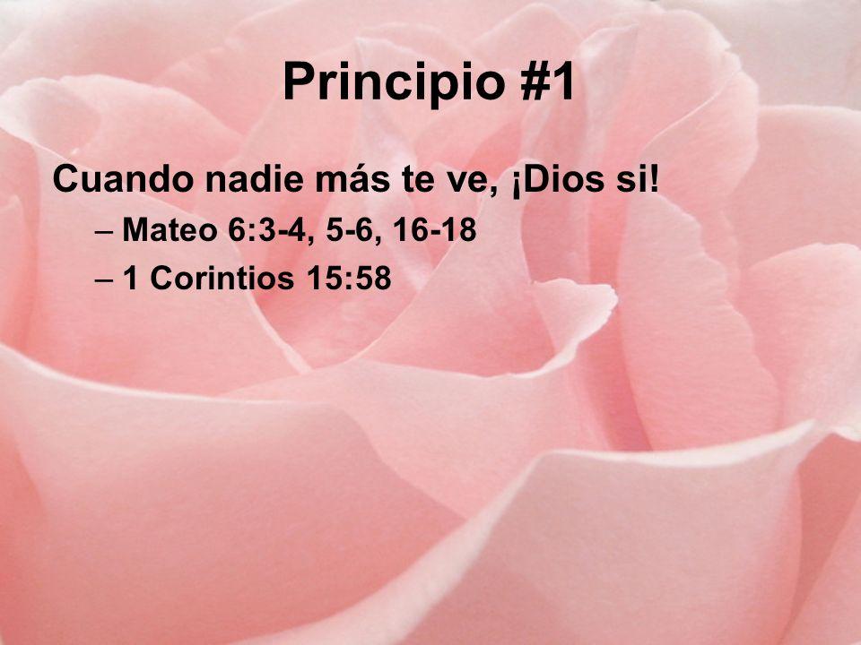Principio #1 Cuando nadie más te ve, ¡Dios si! –Mateo 6:3-4, 5-6, 16-18 –1 Corintios 15:58