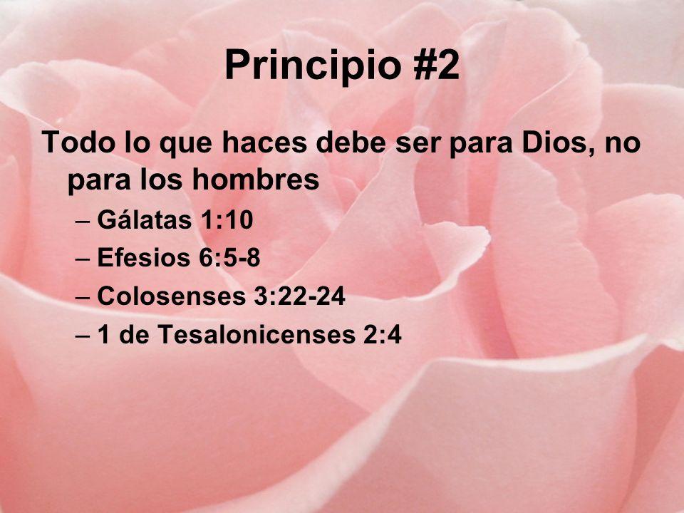 Principio #2 Todo lo que haces debe ser para Dios, no para los hombres –Gálatas 1:10 –Efesios 6:5-8 –Colosenses 3:22-24 –1 de Tesalonicenses 2:4