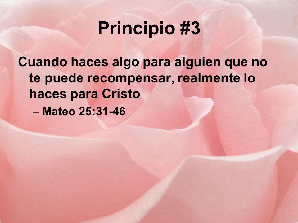 Principio #3 Cuando haces algo para alguien que no te puede recompensar, realmente lo haces para Cristo –Mateo 25:31-46