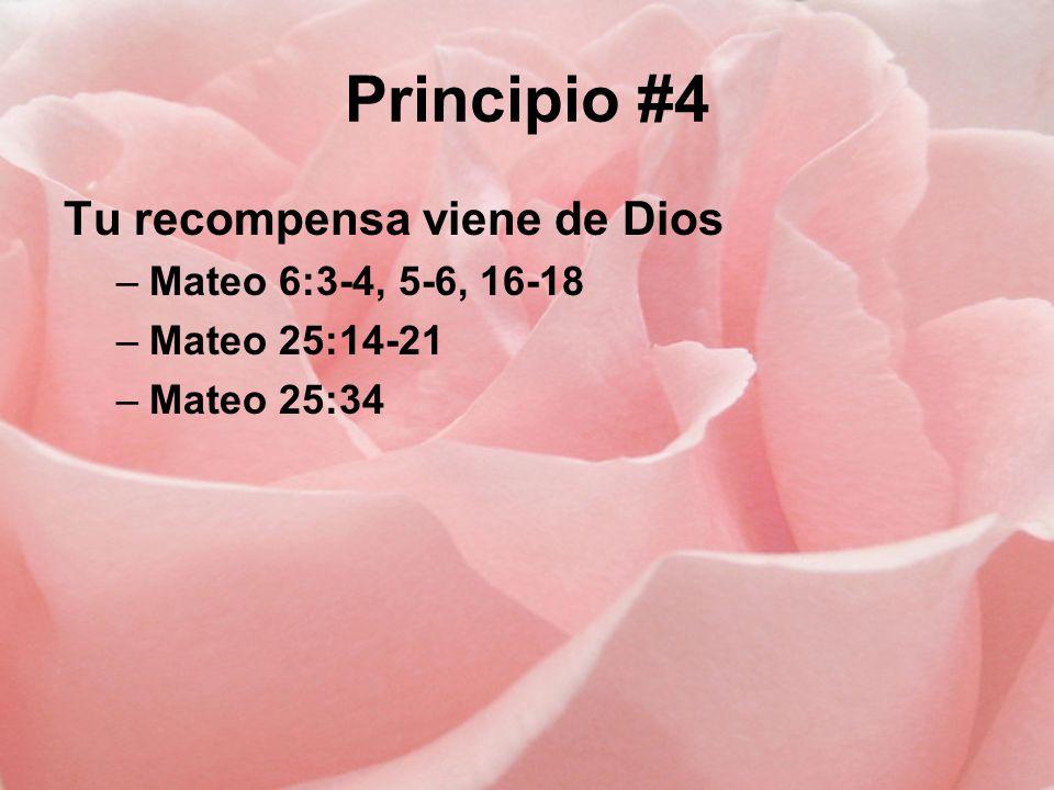 Principio #4 Tu recompensa viene de Dios –Mateo 6:3-4, 5-6, 16-18 –Mateo 25:14-21 –Mateo 25:34
