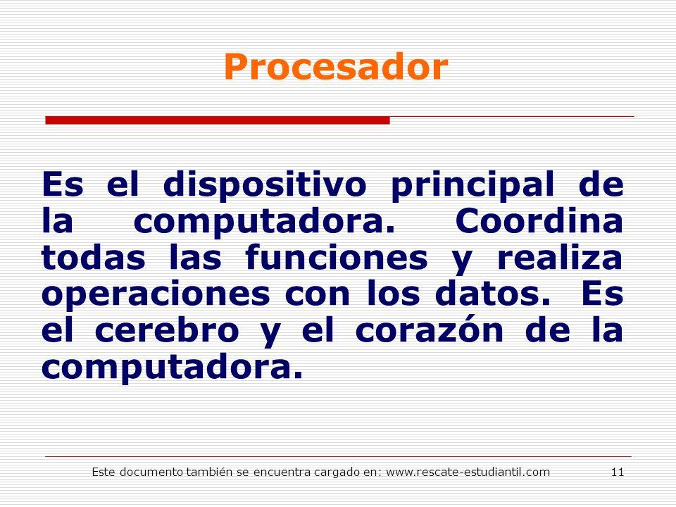 Procesador Es el dispositivo principal de la computadora. Coordina todas las funciones y realiza operaciones con los datos. Es el cerebro y el corazón