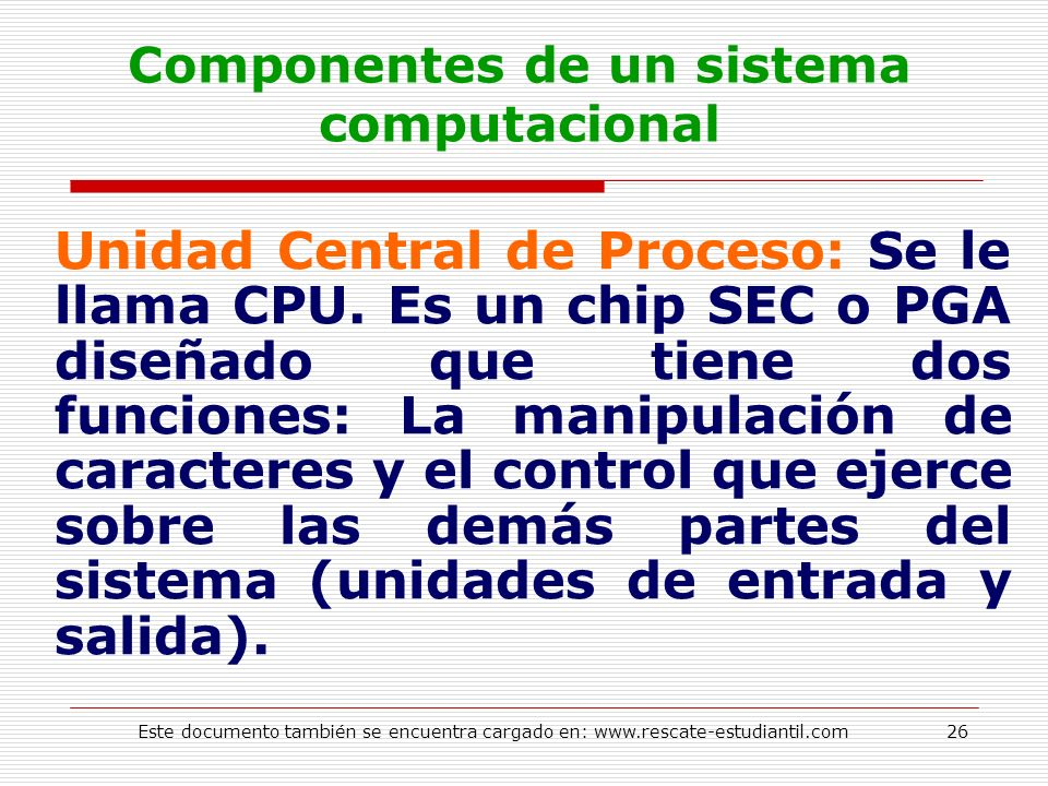 Componentes de un sistema computacional Unidad Central de Proceso: Se le llama CPU. Es un chip SEC o PGA diseñado que tiene dos funciones: La manipula
