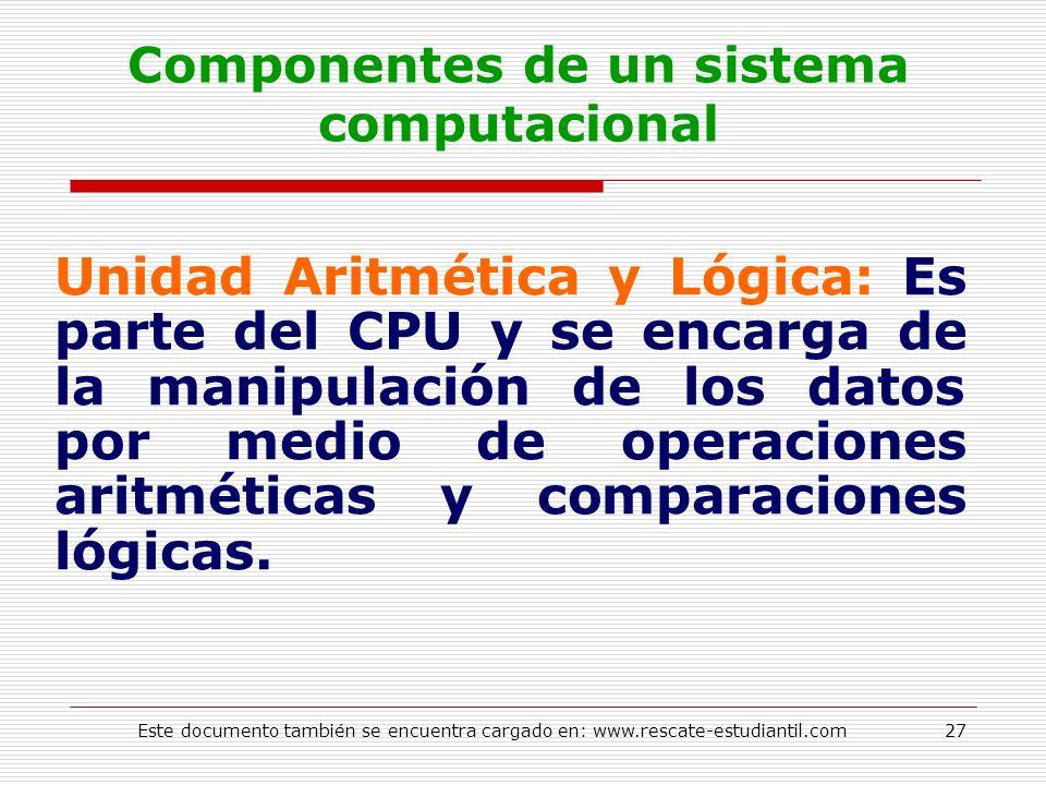 Componentes de un sistema computacional Unidad Aritmética y Lógica: Es parte del CPU y se encarga de la manipulación de los datos por medio de operaci