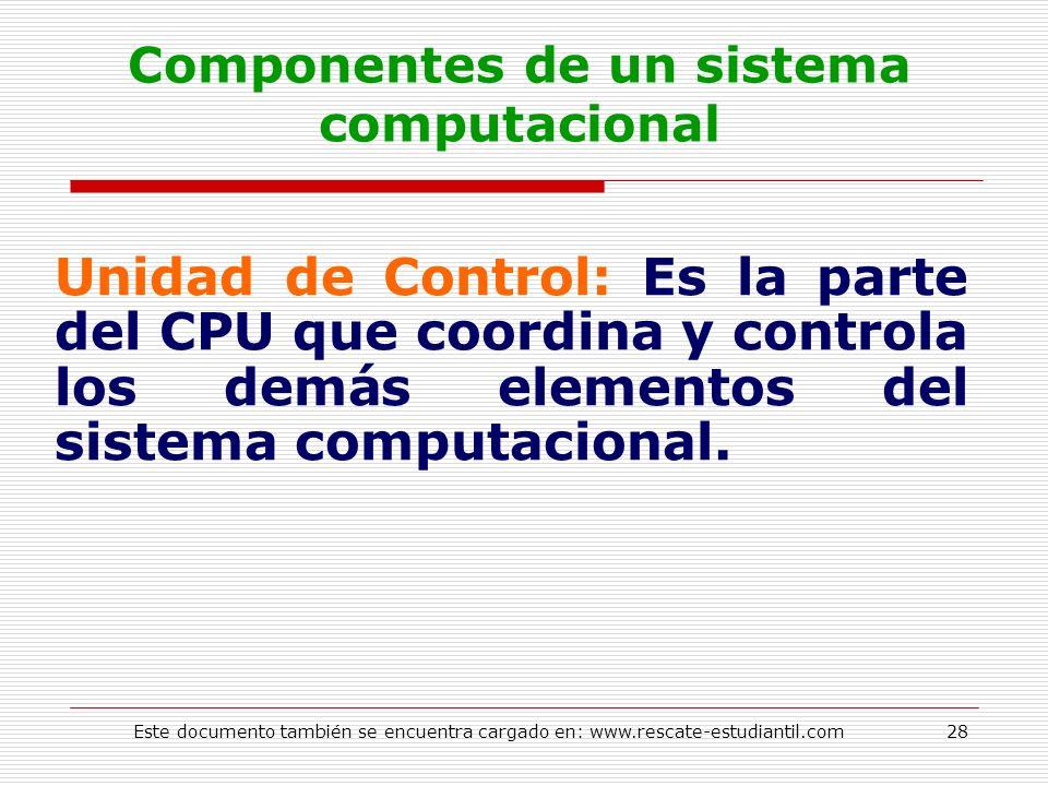 Componentes de un sistema computacional Unidad de Control: Es la parte del CPU que coordina y controla los demás elementos del sistema computacional.