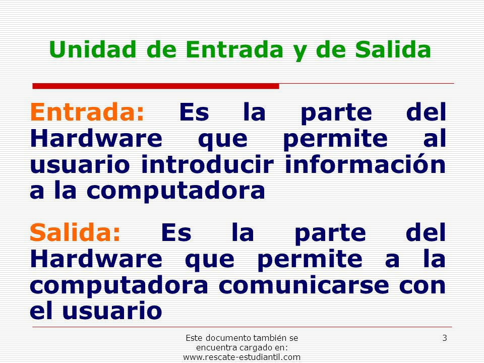 Unidad de Entrada y de Salida Entrada: Es la parte del Hardware que permite al usuario introducir información a la computadora Salida: Es la parte del