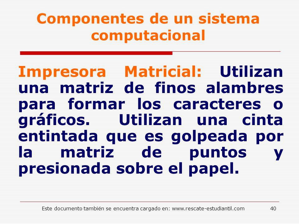 Componentes de un sistema computacional Impresora Matricial: Utilizan una matriz de finos alambres para formar los caracteres o gráficos. Utilizan una