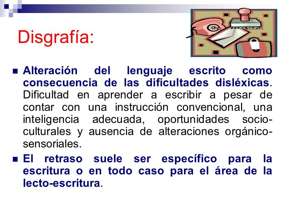 Disgrafía: Alteración del lenguaje escrito como consecuencia de las dificultades disléxicas. Dificultad en aprender a escribir a pesar de contar con u