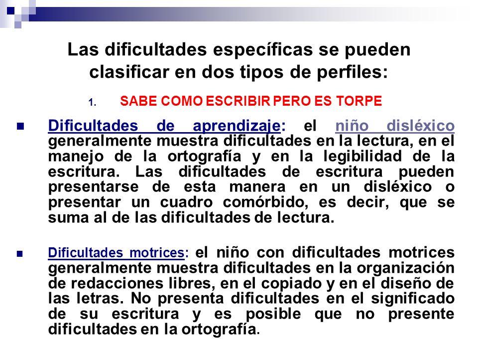 Las dificultades específicas se pueden clasificar en dos tipos de perfiles: 1. SABE COMO ESCRIBIR PERO ES TORPE Dificultades de aprendizaje: el niño d