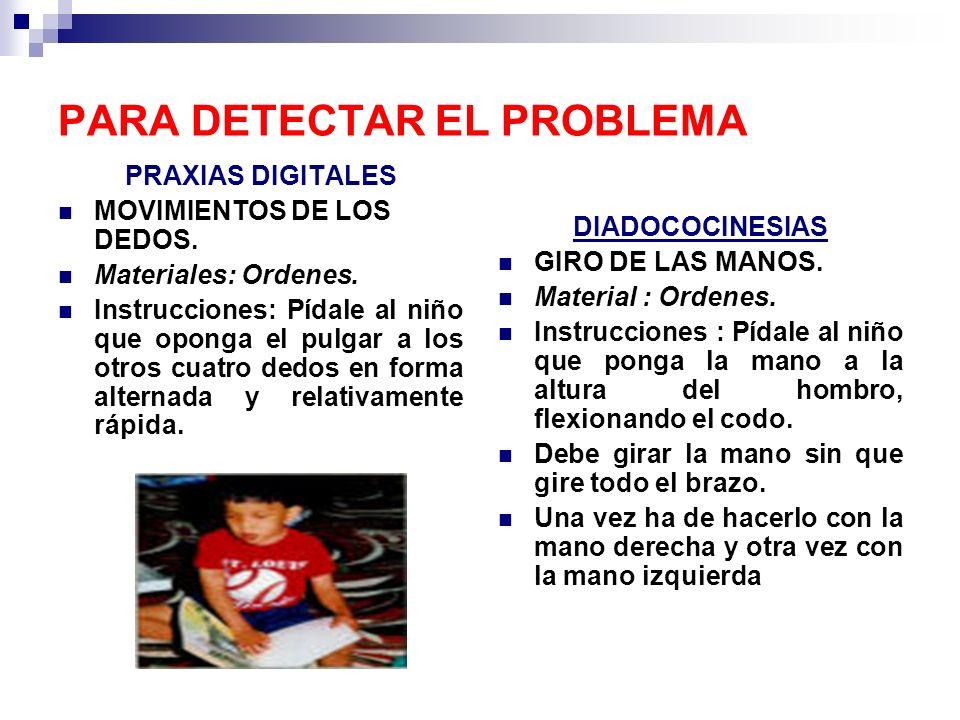 PARA DETECTAR EL PROBLEMA PRAXIAS DIGITALES MOVIMIENTOS DE LOS DEDOS. Materiales: Ordenes. Instrucciones: Pídale al niño que oponga el pulgar a los ot