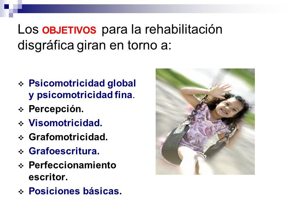 Los OBJETIVOS para la rehabilitación disgráfica giran en torno a: Psicomotricidad global y psicomotricidad fina. Percepción. Visomotricidad. Grafomotr