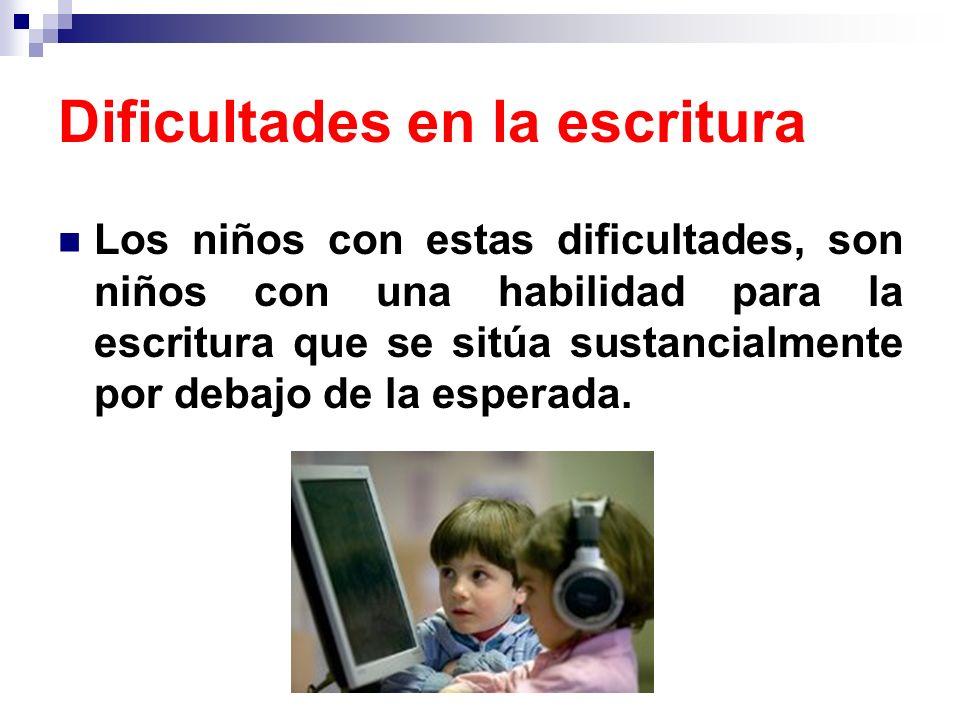 Dificultades en la escritura Los niños con estas dificultades, son niños con una habilidad para la escritura que se sitúa sustancialmente por debajo d