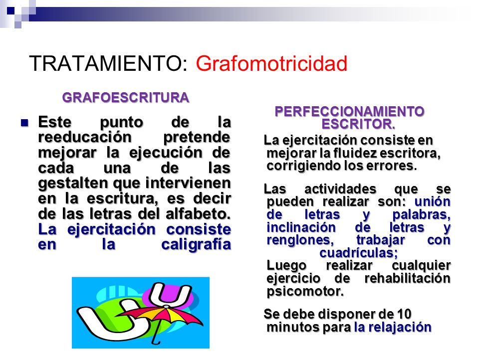 TRATAMIENTO: Grafomotricidad GRAFOESCRITURA Este punto de la reeducación pretende mejorar la ejecución de cada una de las gestalten que intervienen en