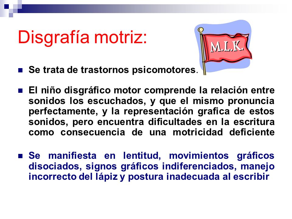 Disgrafía motriz: Se trata de trastornos psicomotores. El niño disgráfico motor comprende la relación entre sonidos los escuchados, y que el mismo pro