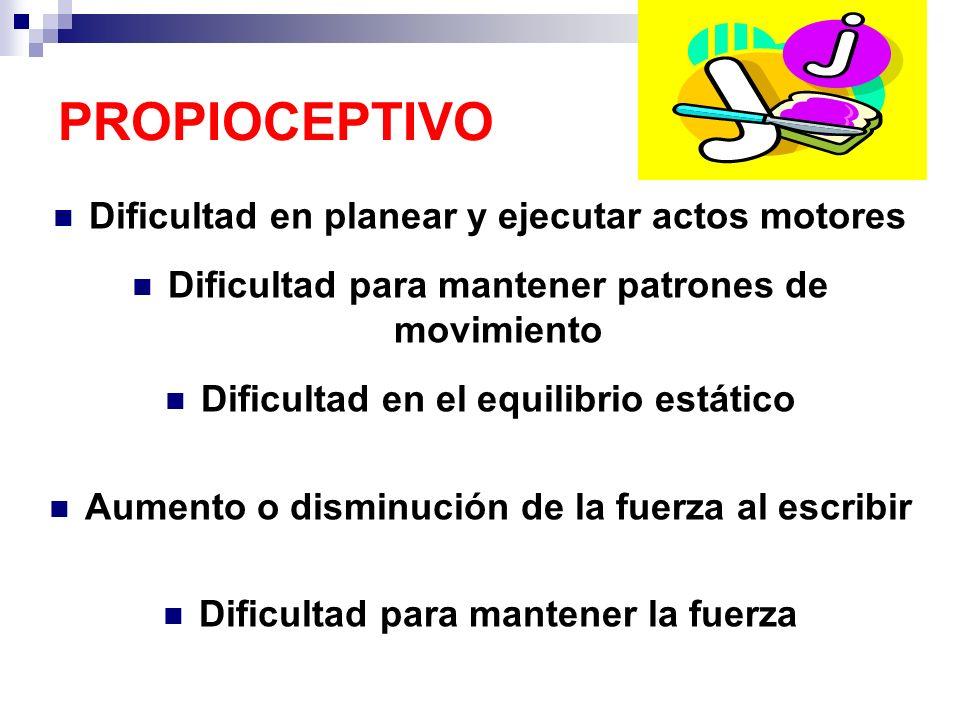 PROPIOCEPTIVO Dificultad en planear y ejecutar actos motores Dificultad para mantener patrones de movimiento Dificultad en el equilibrio estático Aume