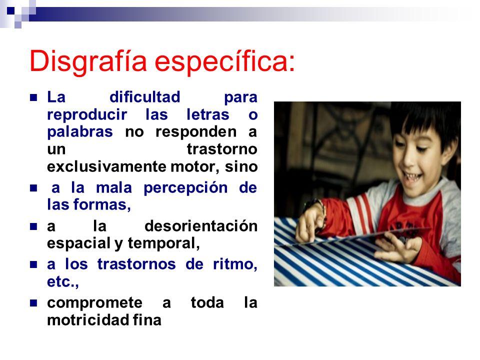 Disgrafía específica: La dificultad para reproducir las letras o palabras no responden a un trastorno exclusivamente motor, sino a la mala percepción