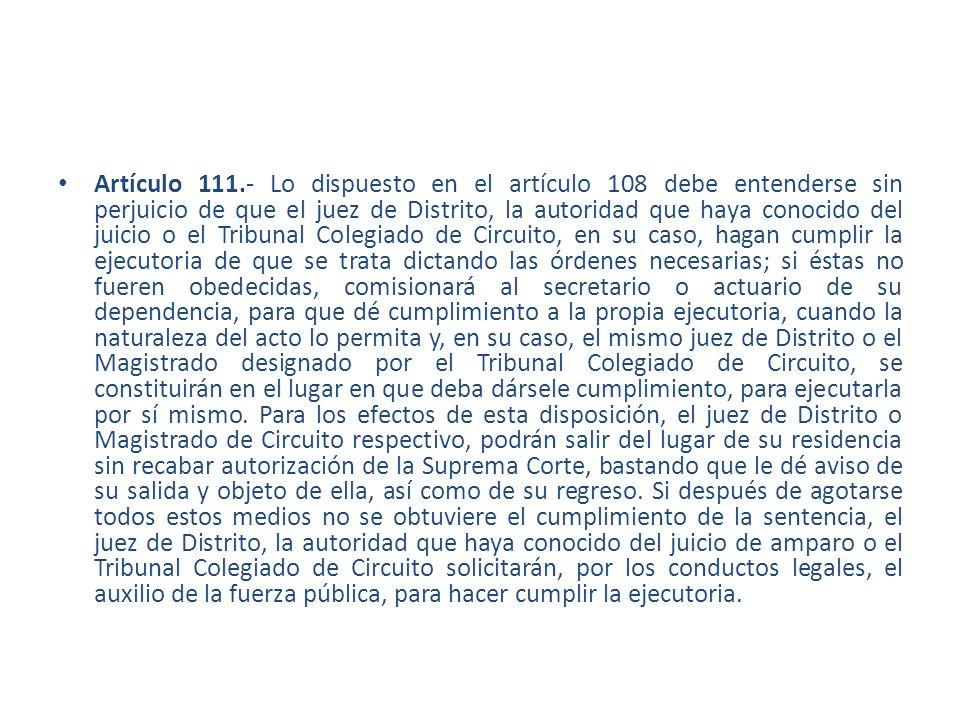 Artículo 111.- Lo dispuesto en el artículo 108 debe entenderse sin perjuicio de que el juez de Distrito, la autoridad que haya conocido del juicio o e