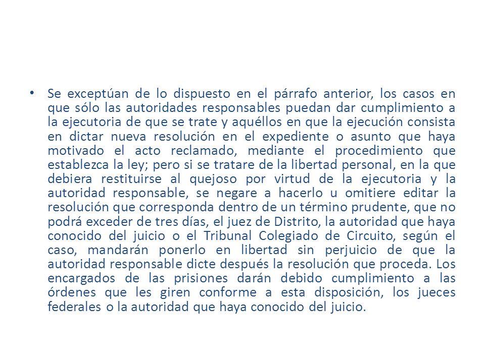 Se exceptúan de lo dispuesto en el párrafo anterior, los casos en que sólo las autoridades responsables puedan dar cumplimiento a la ejecutoria de que