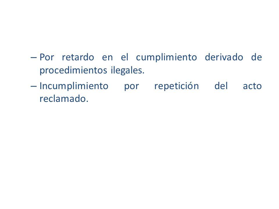 – Por retardo en el cumplimiento derivado de procedimientos ilegales. – Incumplimiento por repetición del acto reclamado.