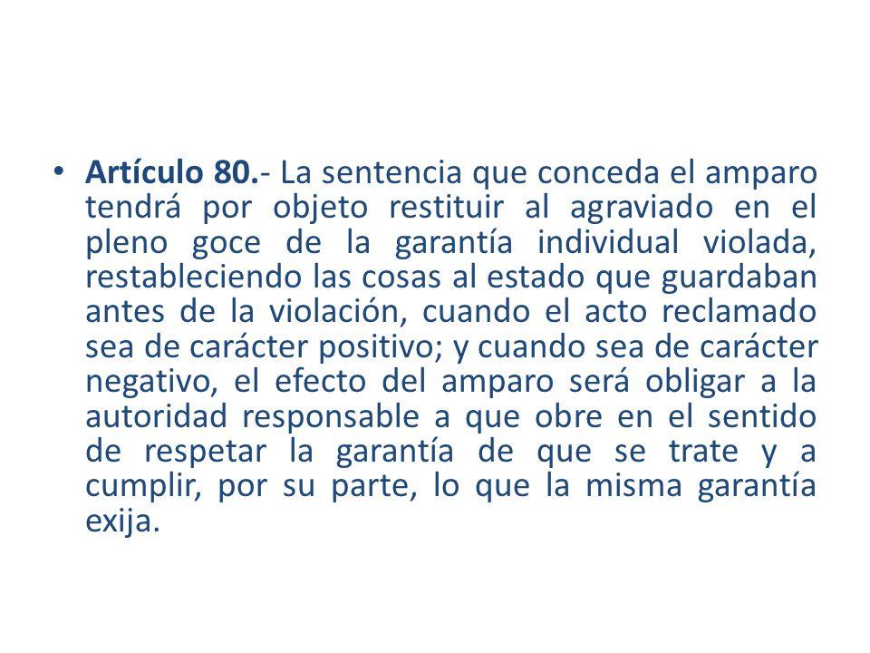 Artículo 80.- La sentencia que conceda el amparo tendrá por objeto restituir al agraviado en el pleno goce de la garantía individual violada, restable