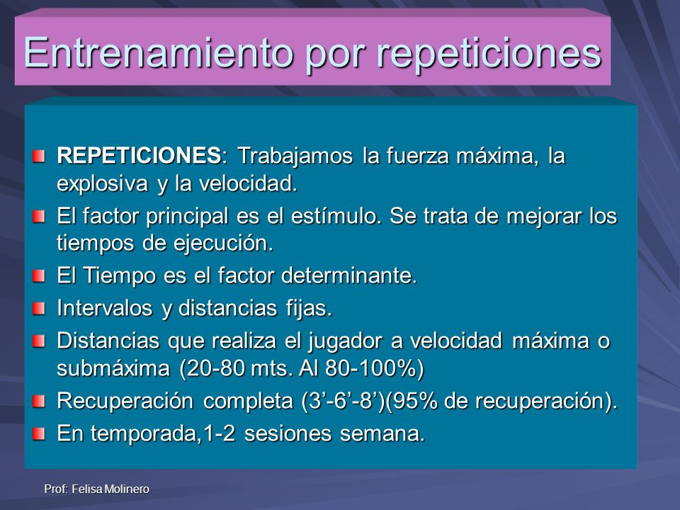 Prof: Felisa Molinero Entrenamiento por repeticiones REPETICIONES: Trabajamos la fuerza máxima, la explosiva y la velocidad. El factor principal es el