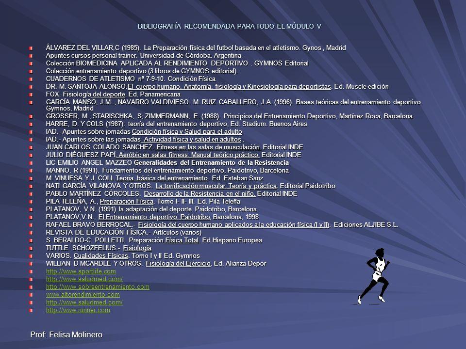 Prof: Felisa Molinero BIBLIOGRAFÍA RECOMENDADA PARA TODO EL MÓDULO V ÁLVAREZ DEL VILLAR,C (1985). La Preparación física del futbol basada en el atleti