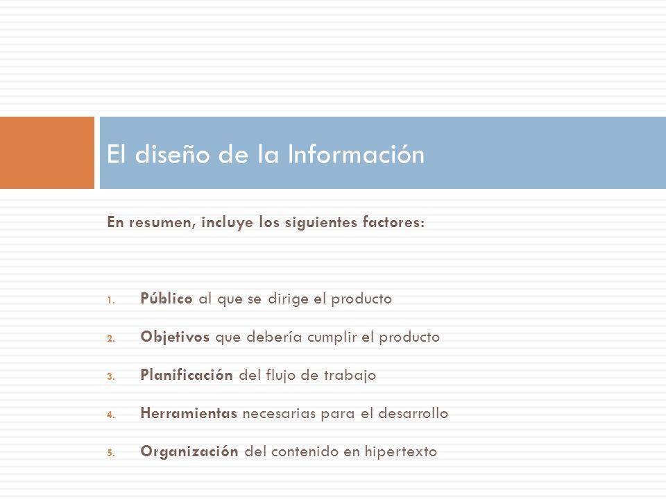 En resumen, incluye los siguientes factores: 1. Público al que se dirige el producto 2. Objetivos que debería cumplir el producto 3. Planificación del