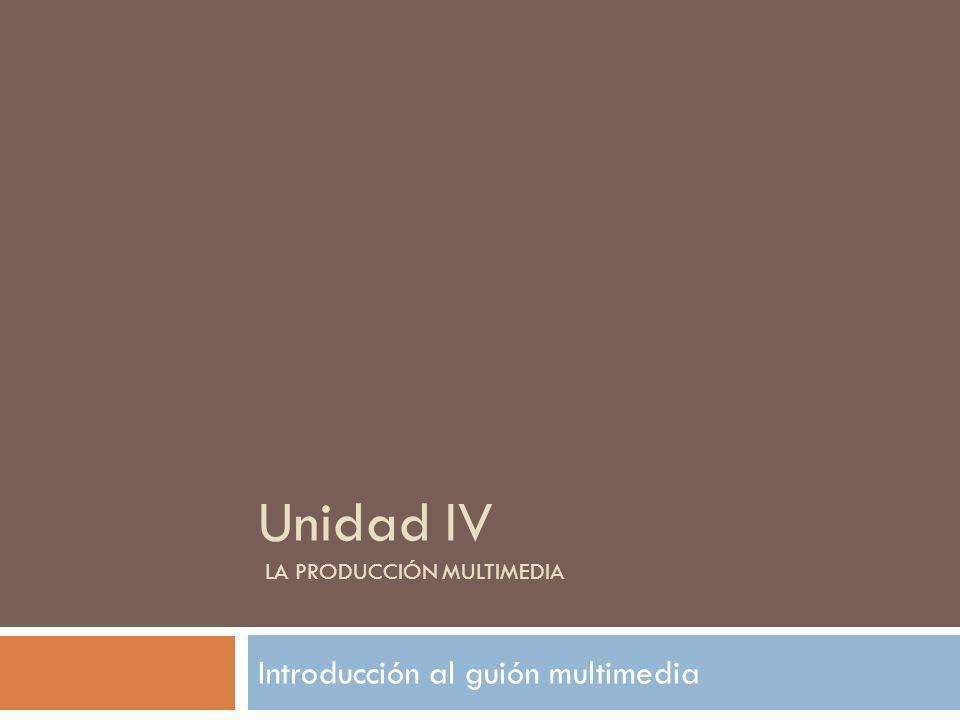 Unidad IV LA PRODUCCIÓN MULTIMEDIA Introducción al guión multimedia