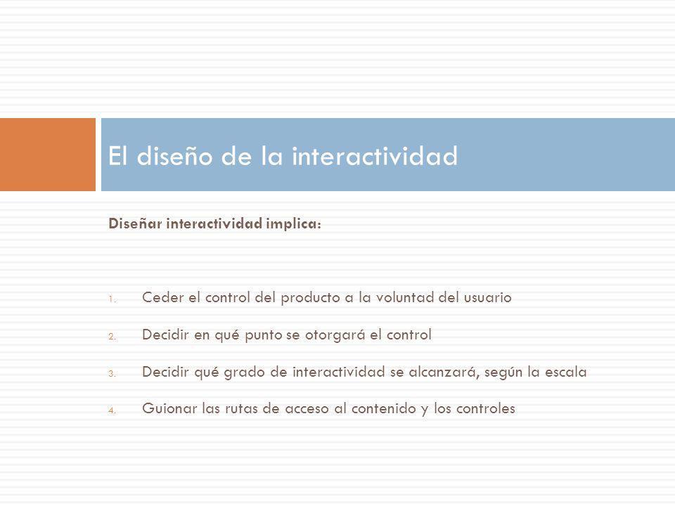Diseñar interactividad implica: 1. Ceder el control del producto a la voluntad del usuario 2. Decidir en qué punto se otorgará el control 3. Decidir q